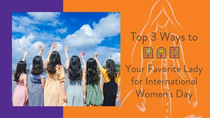 Top 3 Ways To RAK Your Favorite Ladies for International Women's Day